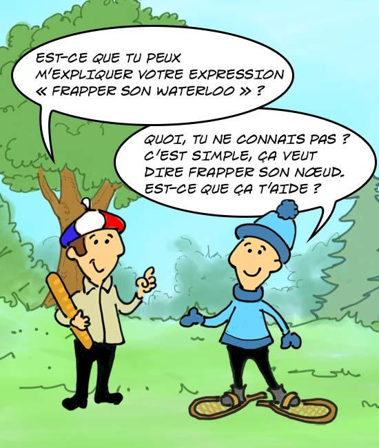 """Français : """"Est-ce que tu peux m'expliquer votre expression 'frapper son Waterloo'?"""" Québécois: """"C'est simple, ça veut dire frapper son noeud. Est-ce que ça t'aide?"""""""