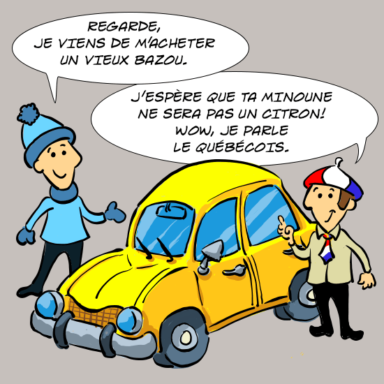 Les deux cousins, un Québécois portant une tuque, et un Français portant un béret, devant un bazou (vieille voiture). Le Québécois dit : Regarde, je viens de m'acheter un bazou. Le Français répond : j'espère que ta minoune ne sera pas un citron ! Wow, je parle le québécois..