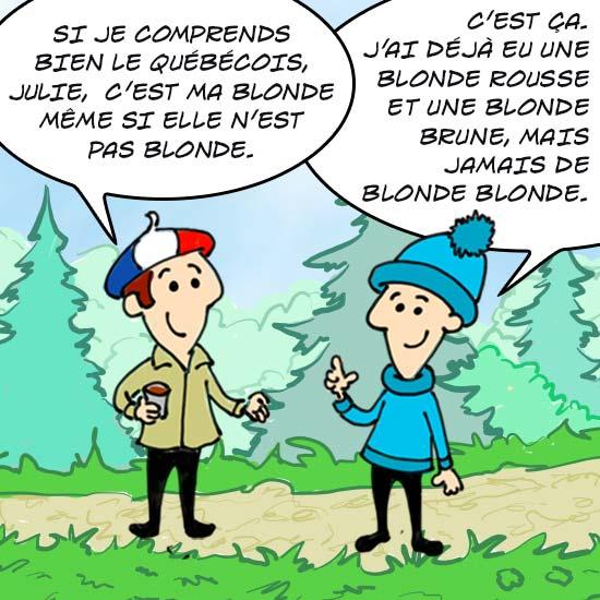 Deux cousins, un Québécois et un Français parlent. Le Français dit : Si je comprends bien le Québécois, Julie, c'est ma blonde même si elle n'est pas blonde. Le Québécois répond : C'est ça, J'ai déjà eu une blonde rousse et une blonde brune, mais jamais blonde blonde.
