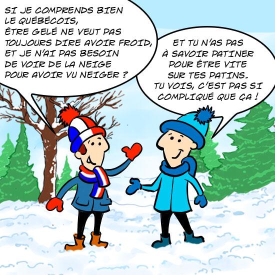 Les deux cousins Jules. Jules de France dit : Si je comprends bien le québécois, être gelé ne veut pas toujours dire avoir froid, et je n'ai pas besoin de voir de la neige pour avoir vu neiger ? JUle du Québec lui répond : Et tu n'as pas à savoir patiner pour être vite sur tes patins. Tu vois, ce n'est pas si compliqué !