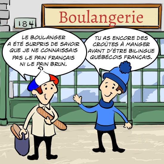 Les deux cousins Jules (un français et un Québécois0 discutent. Z LE boulanger a été surprise de savoir que je ne connaissais pas le pain français ni le pain brun. Le Québécois répond ; Tu as encore des croûtes à manger avant d'être bilingue québécois français.