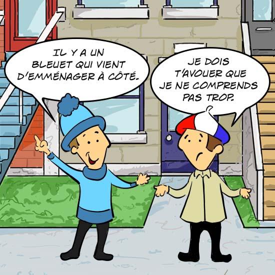 Jules, le Québécois, dit «Il y a un bleuet qui vient d'emménager à côté. Jules, le Français, lui répond, je dois t'avouer que je ne comprends pas trop.