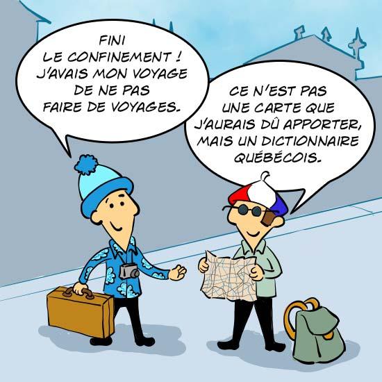 Jules le Québécois dit : Fini le confinement ! J'avais mon voyage de ne pas faire de voyages. Jules le Français ajoute : Ce n'est pas une carte que j'aurais dû apporter, mais un dictionnaire québécois.